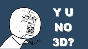Why you no 3d?